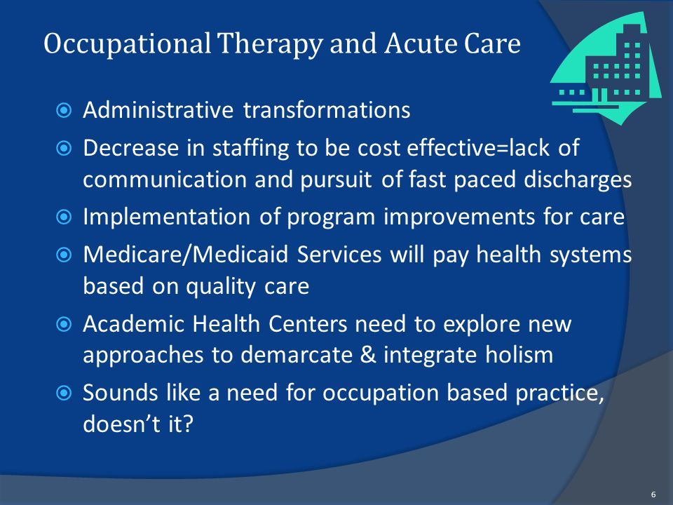 Occupational Therapy and Acute Care  Administrative transformations  Decrease in staffing to be cost effective=lack of communication and pursuit of fast paced discharges  Implementation of program improvements for care  Medicare/Medicaid Services will pay health systems based on quality care  Academic Health Centers need to explore new approaches to demarcate & integrate holism  Sounds like a need for occupation based practice, doesn't it.