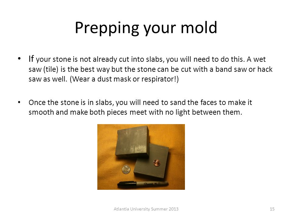 Prepping your mold If your stone is not already cut into slabs, you will need to do this.