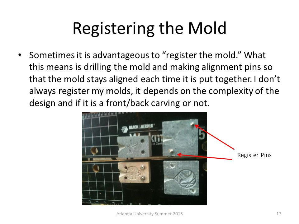 Registering the Mold Sometimes it is advantageous to register the mold. What this means is drilling the mold and making alignment pins so that the mold stays aligned each time it is put together.