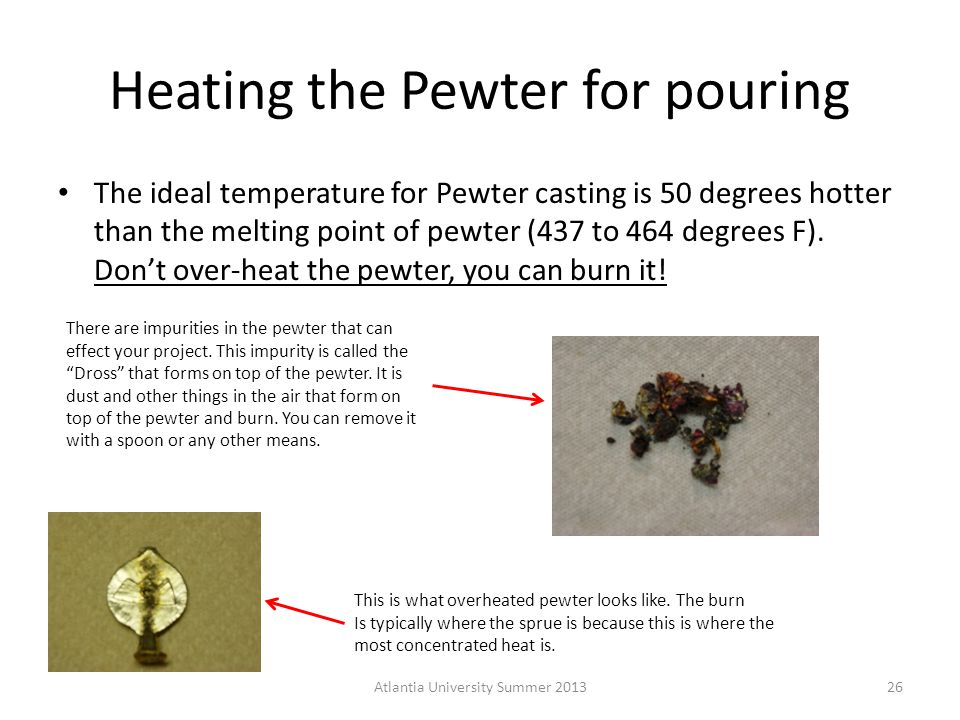 Heating the Pewter for pouring The ideal temperature for Pewter casting is 50 degrees hotter than the melting point of pewter (437 to 464 degrees F).