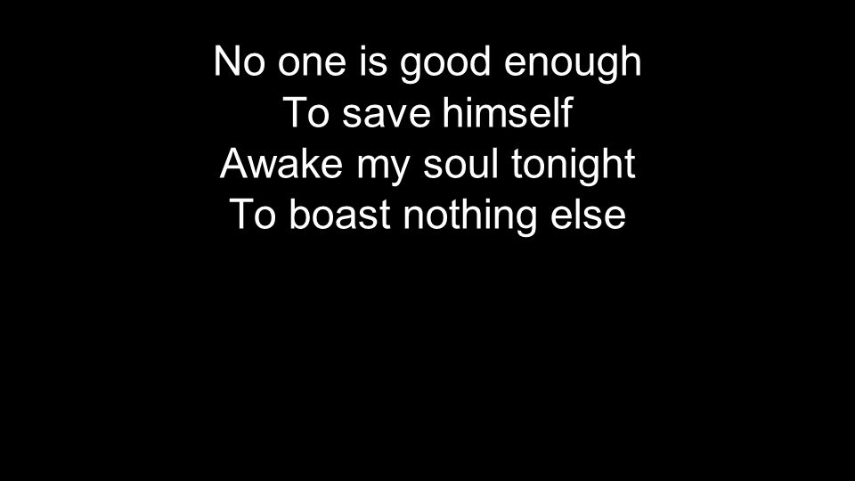 No one is good enough To save himself Awake my soul tonight To boast nothing else