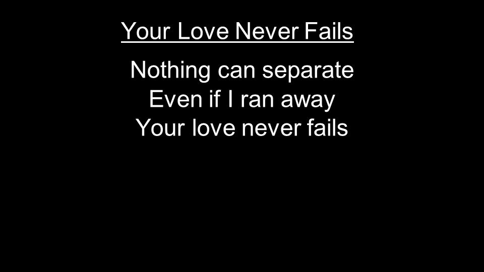 Nothing can separate Even if I ran away Your love never fails Your Love Never Fails