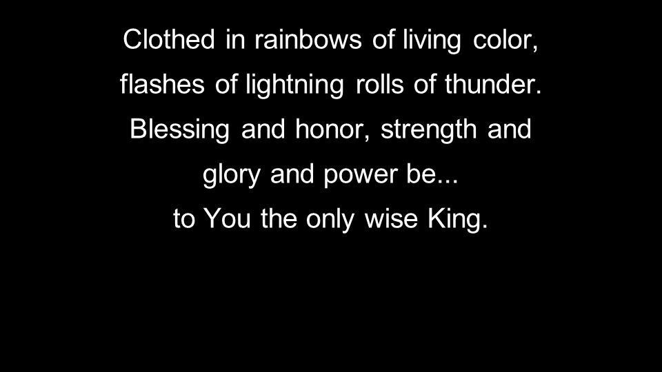 Clothed in rainbows of living color, flashes of lightning rolls of thunder. Blessing and honor, strength and glory and power be... to You the only wis