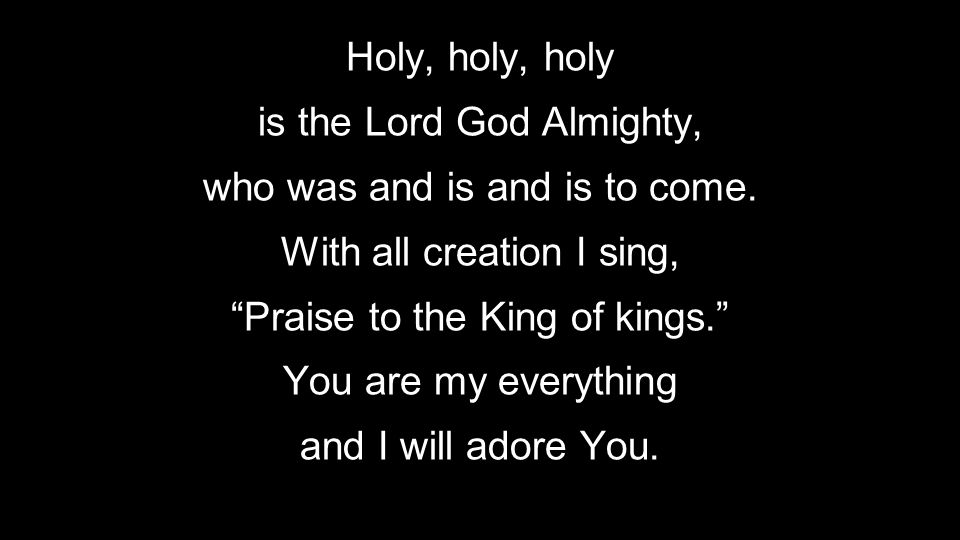 """Holy, holy, holy is the Lord God Almighty, who was and is and is to come. With all creation I sing, """"Praise to the King of kings."""" You are my everythi"""