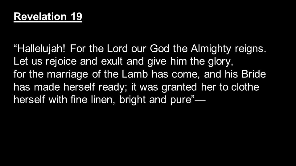 """Revelation 19 """"Hallelujah! For the Lord our God the Almighty reigns. Let us rejoice and exult and give him the glory, for the marriage of the Lamb has"""