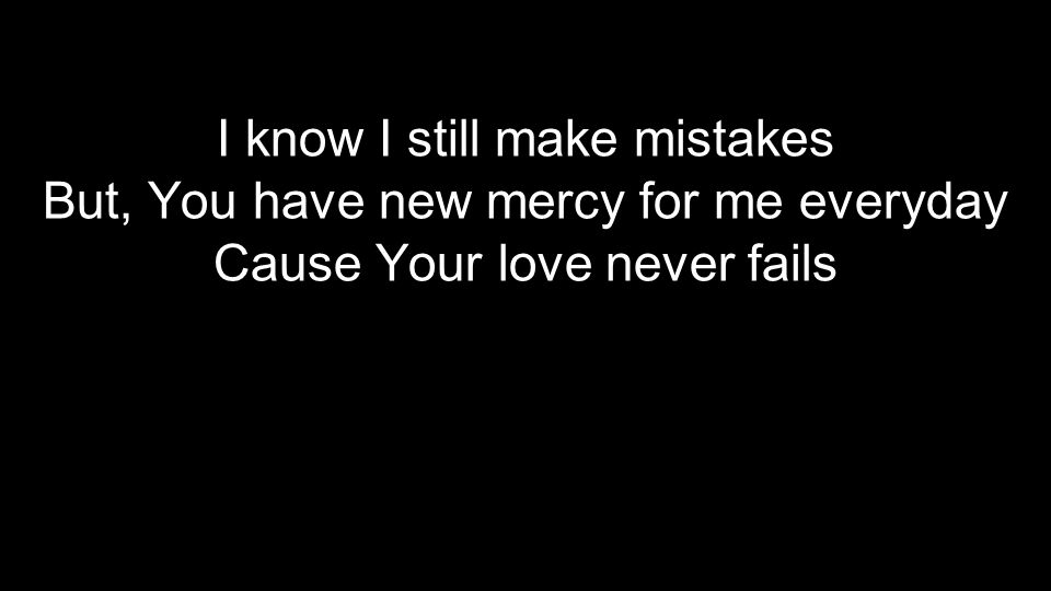 I know I still make mistakes But, You have new mercy for me everyday Cause Your love never fails