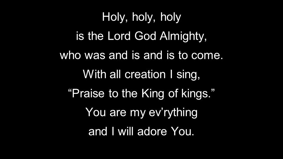 """Holy, holy, holy is the Lord God Almighty, who was and is and is to come. With all creation I sing, """"Praise to the King of kings."""" You are my ev'rythi"""