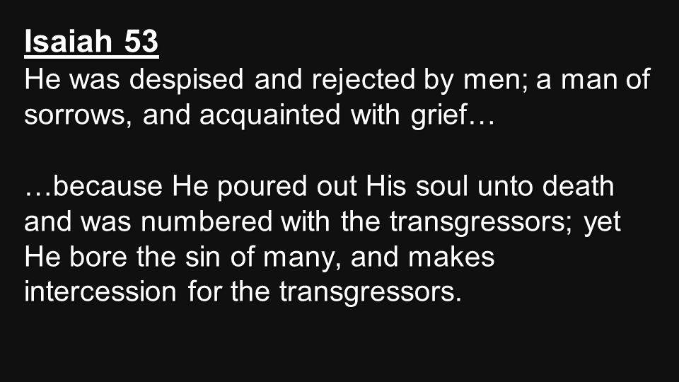 Isaiah 53 He was despised and rejected by men; a man of sorrows, and acquainted with grief… …because He poured out His soul unto death and was numbere