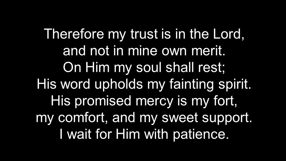 Therefore my trust is in the Lord, and not in mine own merit. On Him my soul shall rest; His word upholds my fainting spirit. His promised mercy is my