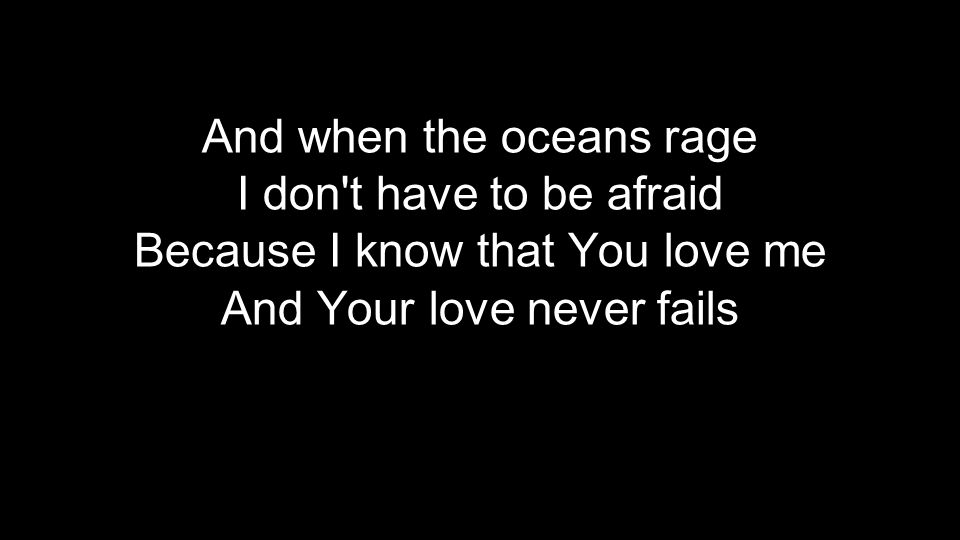 And when the oceans rage I don't have to be afraid Because I know that You love me And Your love never fails