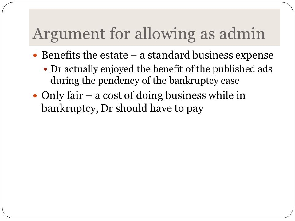 Argument for allowing as admin Benefits the estate – a standard business expense Dr actually enjoyed the benefit of the published ads during the pendency of the bankruptcy case Only fair – a cost of doing business while in bankruptcy, Dr should have to pay