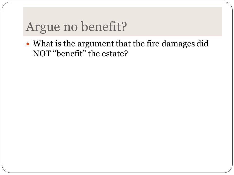 Argue no benefit What is the argument that the fire damages did NOT benefit the estate