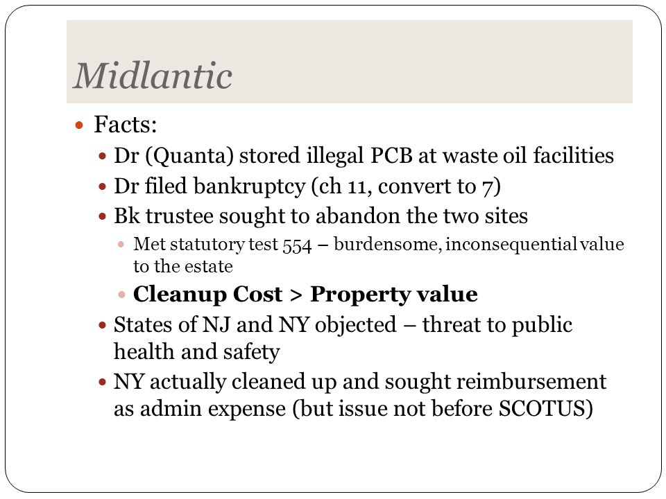 Midlantic Facts: Dr (Quanta) stored illegal PCB at waste oil facilities Dr filed bankruptcy (ch 11, convert to 7) Bk trustee sought to abandon the two sites Met statutory test 554 – burdensome, inconsequential value to the estate Cleanup Cost > Property value States of NJ and NY objected – threat to public health and safety NY actually cleaned up and sought reimbursement as admin expense (but issue not before SCOTUS)