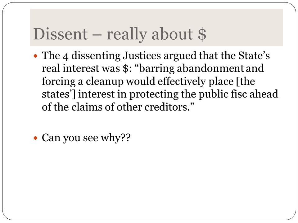 Dissent – really about $ The 4 dissenting Justices argued that the State's real interest was $: barring abandonment and forcing a cleanup would effectively place [the states'] interest in protecting the public fisc ahead of the claims of other creditors. Can you see why