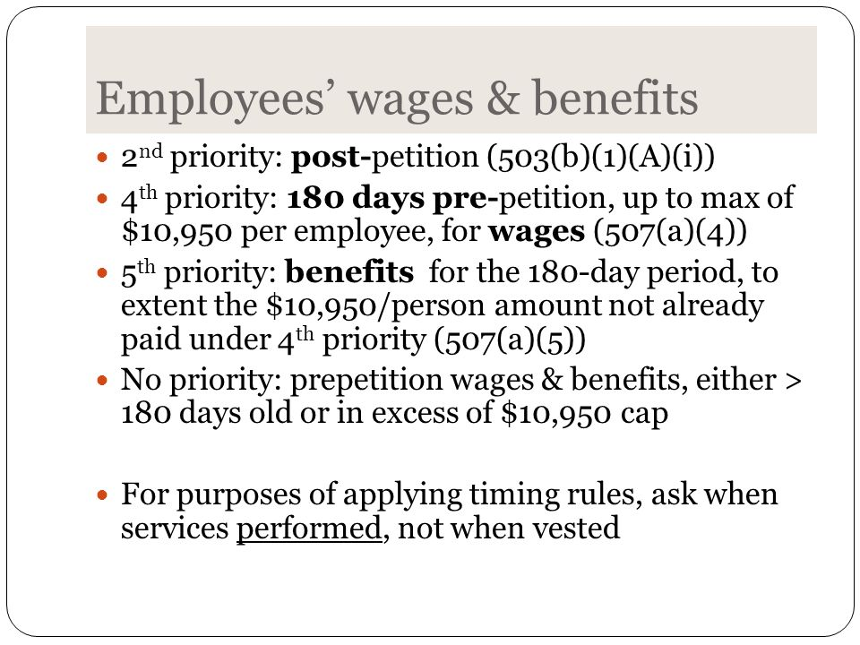 Employees' wages & benefits 2 nd priority: post-petition (503(b)(1)(A)(i)) 4 th priority: 180 days pre-petition, up to max of $10,950 per employee, for wages (507(a)(4)) 5 th priority: benefits for the 180-day period, to extent the $10,950/person amount not already paid under 4 th priority (507(a)(5)) No priority: prepetition wages & benefits, either > 180 days old or in excess of $10,950 cap For purposes of applying timing rules, ask when services performed, not when vested