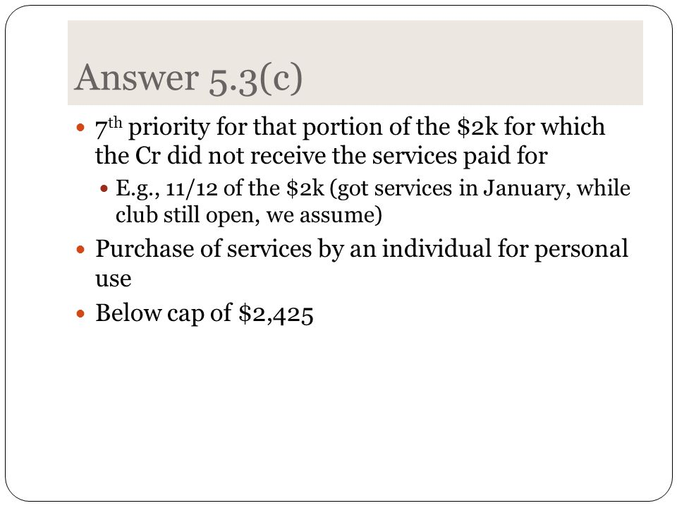 Answer 5.3(c) 7 th priority for that portion of the $2k for which the Cr did not receive the services paid for E.g., 11/12 of the $2k (got services in January, while club still open, we assume) Purchase of services by an individual for personal use Below cap of $2,425