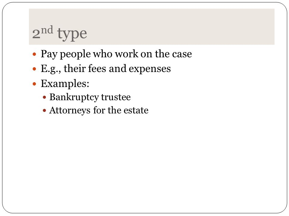 2 nd type Pay people who work on the case E.g., their fees and expenses Examples: Bankruptcy trustee Attorneys for the estate