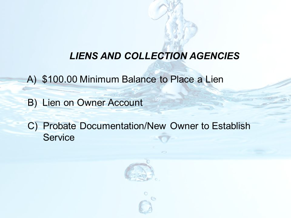 LIENS AND COLLECTION AGENCIES A) $100.00 Minimum Balance to Place a Lien B) Lien on Owner Account C) Probate Documentation/New Owner to Establish Serv