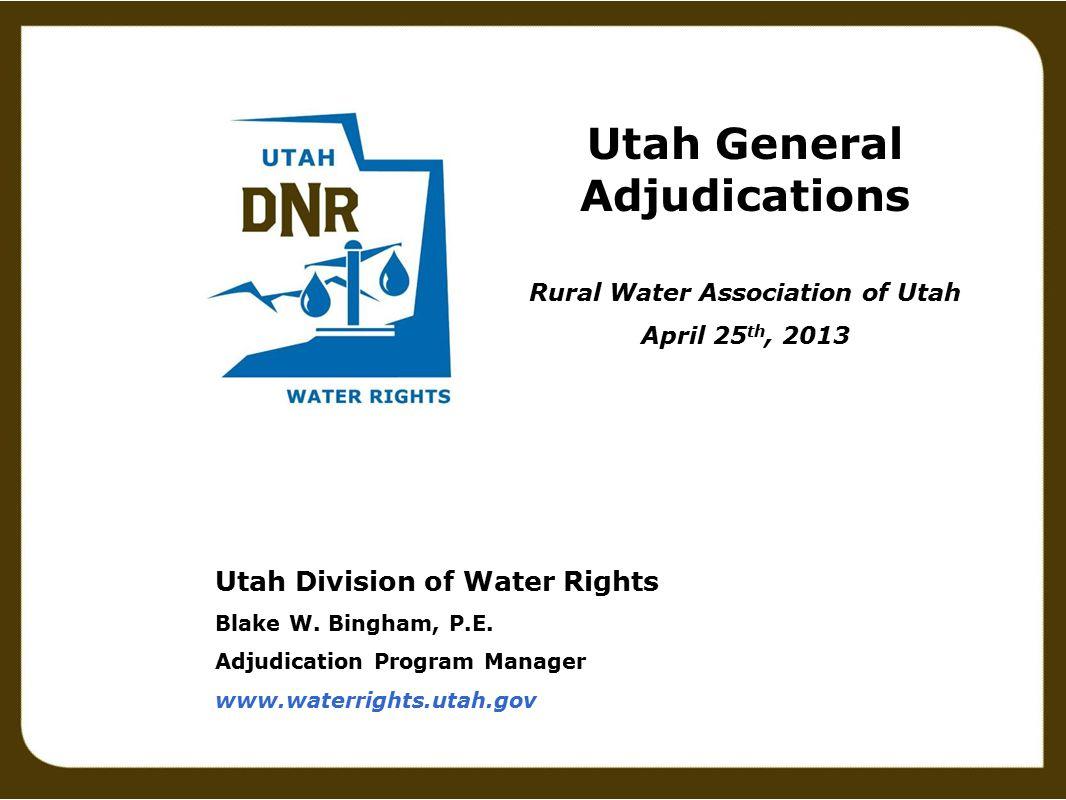 Utah Division of Water Rights Blake W. Bingham, P.E. Adjudication Program Manager www.waterrights.utah.gov Utah General Adjudications Rural Water Asso