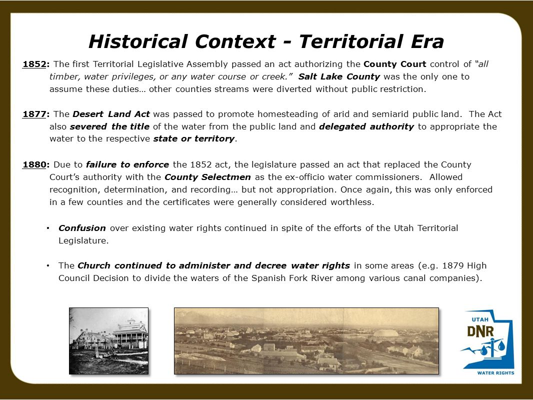 1852: The first Territorial Legislative Assembly passed an act authorizing the County Court control of all timber, water privileges, or any water course or creek. Salt Lake County was the only one to assume these duties… other counties streams were diverted without public restriction.