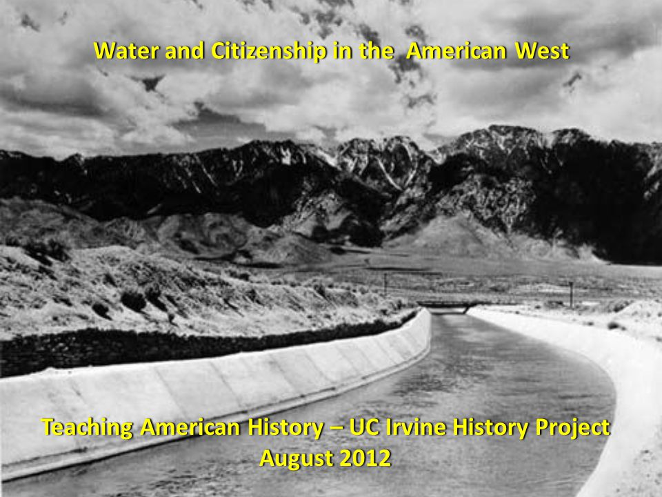 Water and Citizenship in the American WestWater and Citizenship in the American West Teaching American History – UC Irvine History ProjectTeaching American History – UC Irvine History Project August 2012August 2012