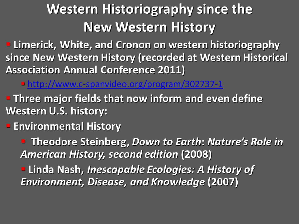  Limerick, White, and Cronon on western historiography since New Western History (recorded at Western Historical Association Annual Conference 2011)   http://www.c-spanvideo.org/program/302737-1http://www.c-spanvideo.org/program/302737-1  Three major fields that now inform and even define Western U.S.