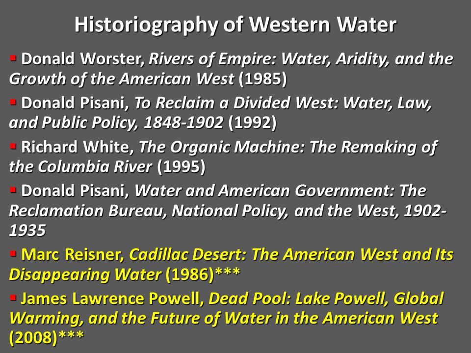  Donald Worster, Rivers of Empire: Water, Aridity, and the Growth of the American West (1985)  Donald Pisani, To Reclaim a Divided West: Water, Law, and Public Policy, 1848-1902 (1992)  Richard White, The Organic Machine: The Remaking of the Columbia River (1995)  Donald Pisani, Water and American Government: The Reclamation Bureau, National Policy, and the West, 1902- 1935  Marc Reisner, Cadillac Desert: The American West and Its Disappearing Water (1986)***  James Lawrence Powell, Dead Pool: Lake Powell, Global Warming, and the Future of Water in the American West (2008)*** Historiography of Western Water Historiography of Western Water