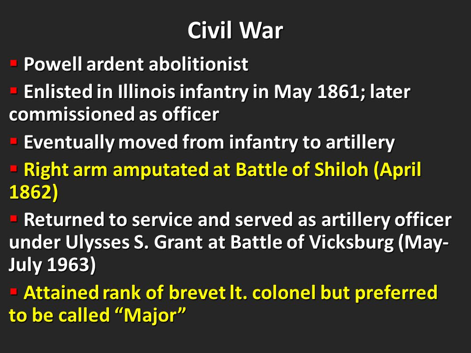 Civil War Civil War  Powell ardent abolitionist  Enlisted in Illinois infantry in May 1861; later commissioned as officer  Eventually moved from infantry to artillery  Right arm amputated at Battle of Shiloh (April 1862)  Returned to service and served as artillery officer under Ulysses S.