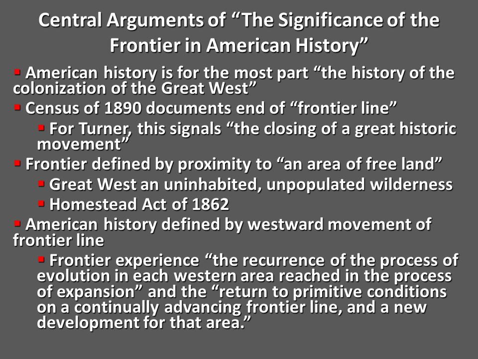 Central Arguments of The Significance of the Frontier in American History  American history is for the most part the history of the colonization of the Great West  Census of 1890 documents end of frontier line  For Turner, this signals the closing of a great historic movement  Frontier defined by proximity to an area of free land  Great West an uninhabited, unpopulated wilderness  Homestead Act of 1862  American history defined by westward movement of frontier line  Frontier experience the recurrence of the process of evolution in each western area reached in the process of expansion and the return to primitive conditions on a continually advancing frontier line, and a new development for that area.