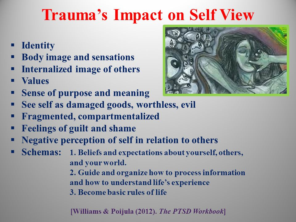 Trauma's Impact on Self View  Identity  Body image and sensations  Internalized image of others  Values  Sense of purpose and meaning  See self