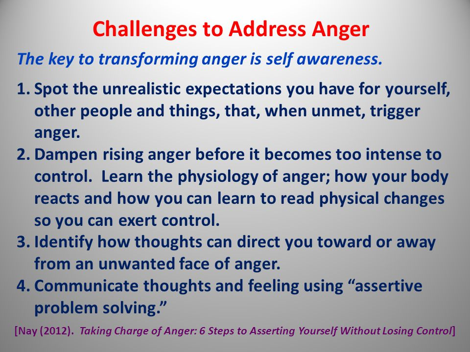 Challenges to Address Anger The key to transforming anger is self awareness. 1.Spot the unrealistic expectations you have for yourself, other people a