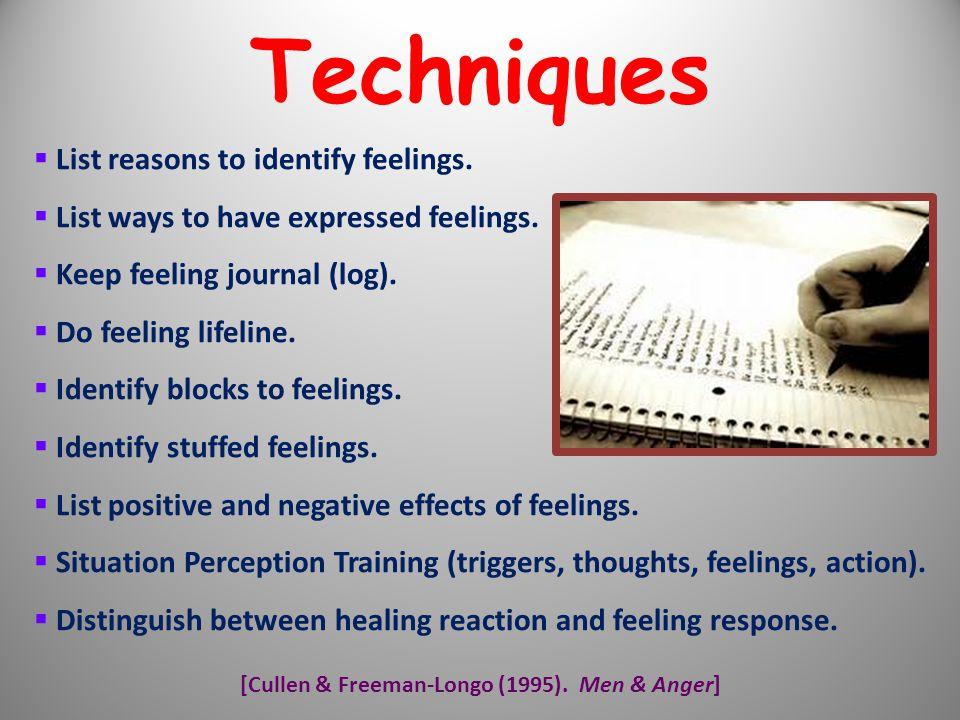 [Cullen & Freeman-Longo (1995). Men & Anger]  List reasons to identify feelings.  List ways to have expressed feelings.  Keep feeling journal (log)