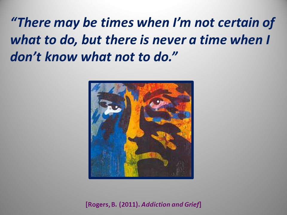 """[Rogers, B. (2011). Addiction and Grief] """"There may be times when I'm not certain of what to do, but there is never a time when I don't know what not"""