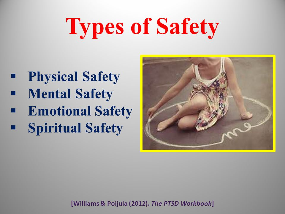[Williams & Poijula (2012). The PTSD Workbook] Types of Safety  Physical Safety  Mental Safety  Emotional Safety  Spiritual Safety