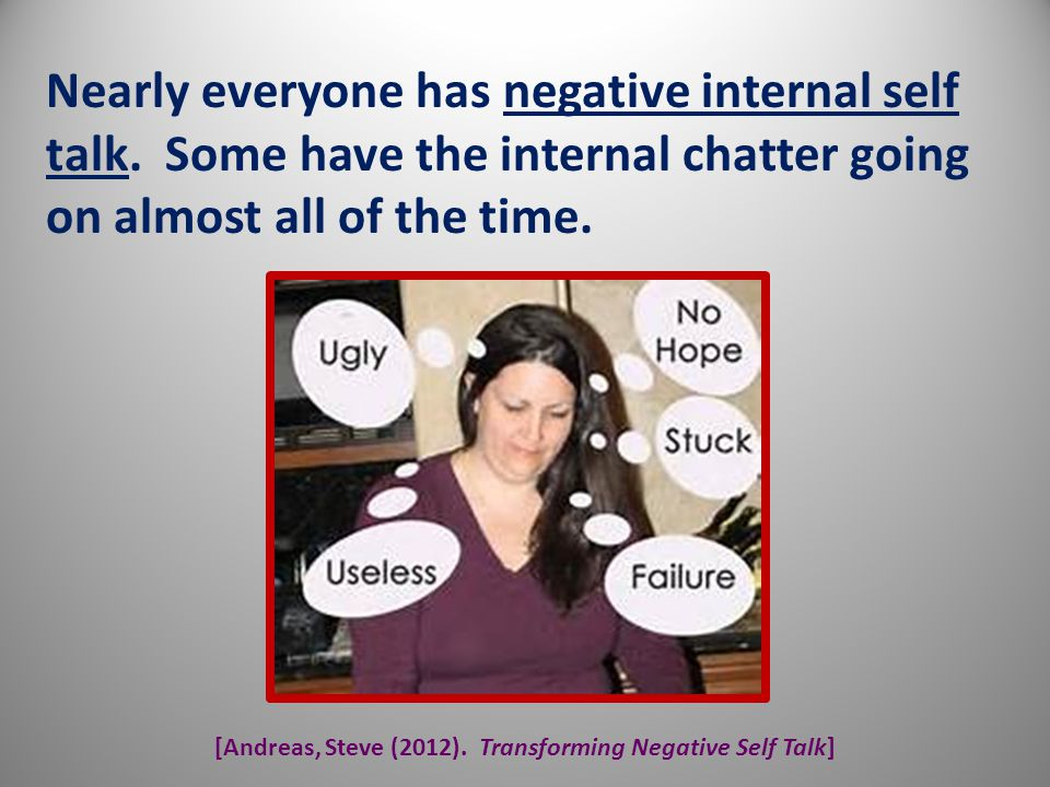 [Andreas, Steve (2012). Transforming Negative Self Talk] Nearly everyone has negative internal self talk. Some have the internal chatter going on almo