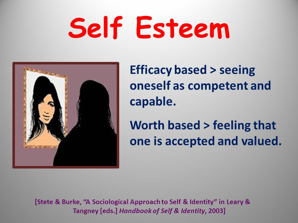 """Efficacy based > seeing oneself as competent and capable. Worth based > feeling that one is accepted and valued. [Stete & Burke, """"A Sociological Appro"""