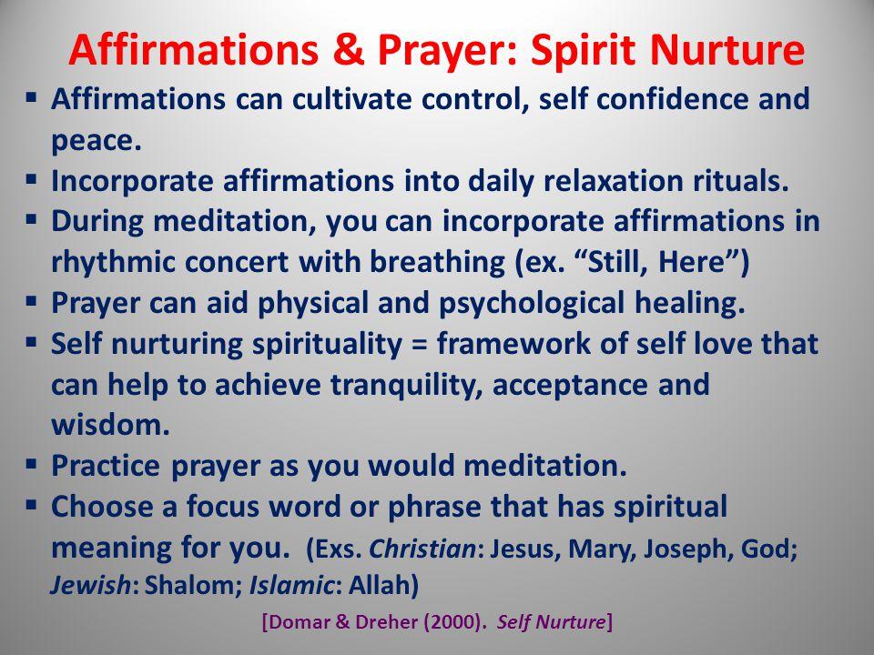 [Domar & Dreher (2000). Self Nurture] Affirmations & Prayer: Spirit Nurture  Affirmations can cultivate control, self confidence and peace.  Incorpo