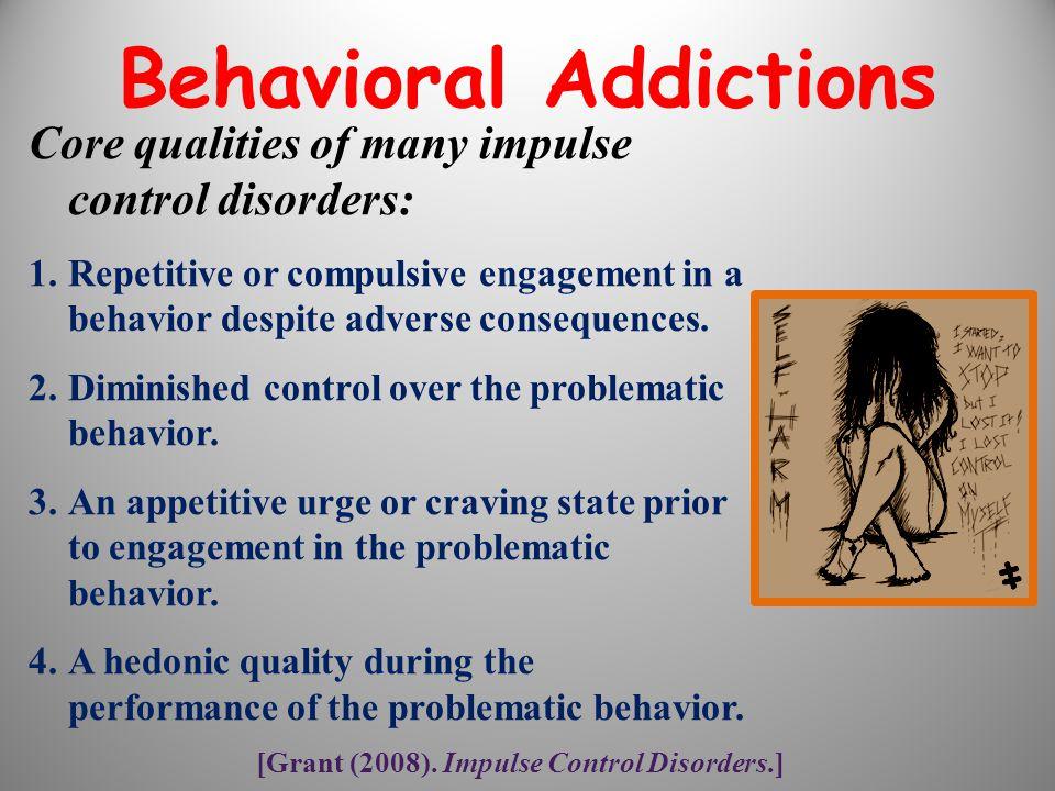 [Grant (2008). Impulse Control Disorders.] Core qualities of many impulse control disorders: 1.Repetitive or compulsive engagement in a behavior despi