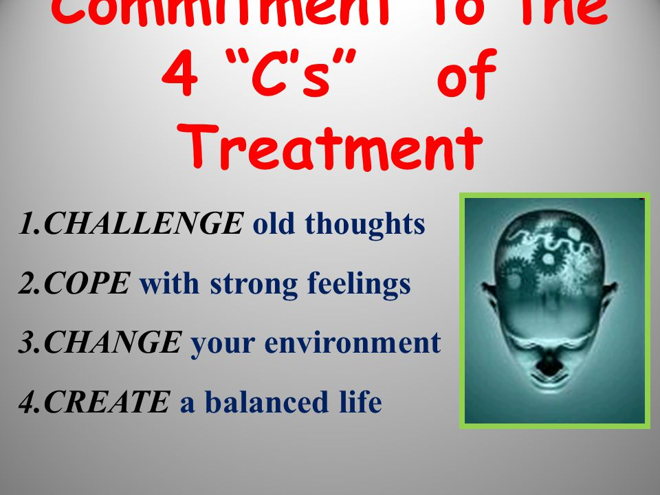 """1.CHALLENGE old thoughts 2.COPE with strong feelings 3.CHANGE your environment 4.CREATE a balanced life Commitment to the 4 """"C's"""" of Treatment"""