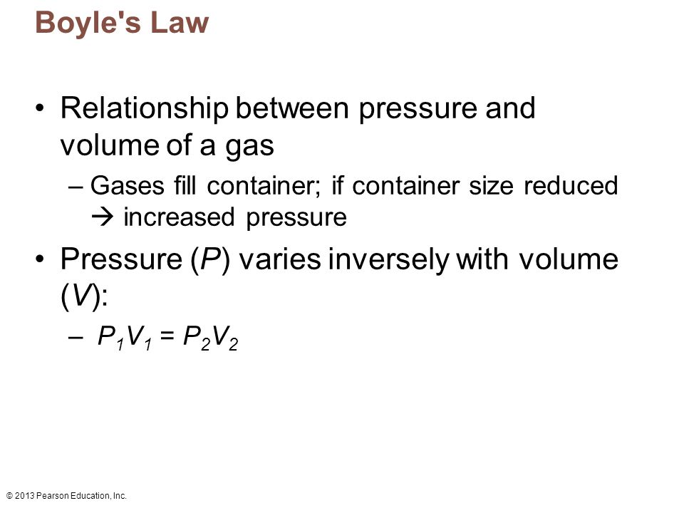 © 2013 Pearson Education, Inc. Boyle's Law Relationship between pressure and volume of a gas –Gases fill container; if container size reduced  increa