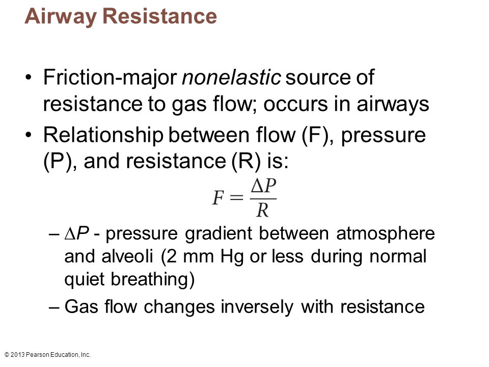 © 2013 Pearson Education, Inc. Airway Resistance Friction-major nonelastic source of resistance to gas flow; occurs in airways Relationship between fl
