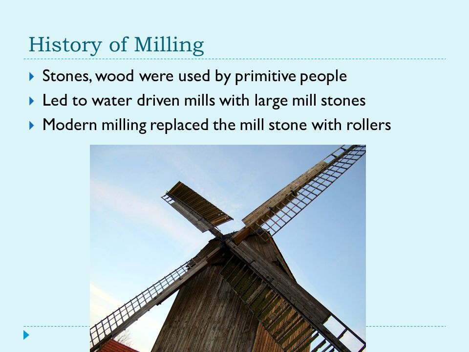 History of Milling  Stones, wood were used by primitive people  Led to water driven mills with large mill stones  Modern milling replaced the mill