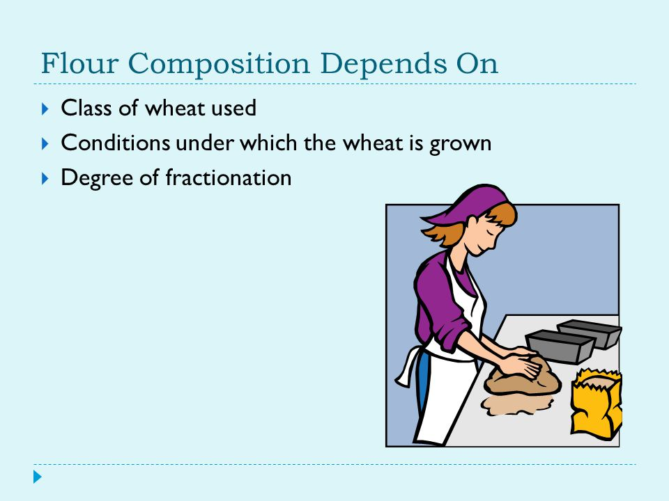 Flour Composition Depends On  Class of wheat used  Conditions under which the wheat is grown  Degree of fractionation