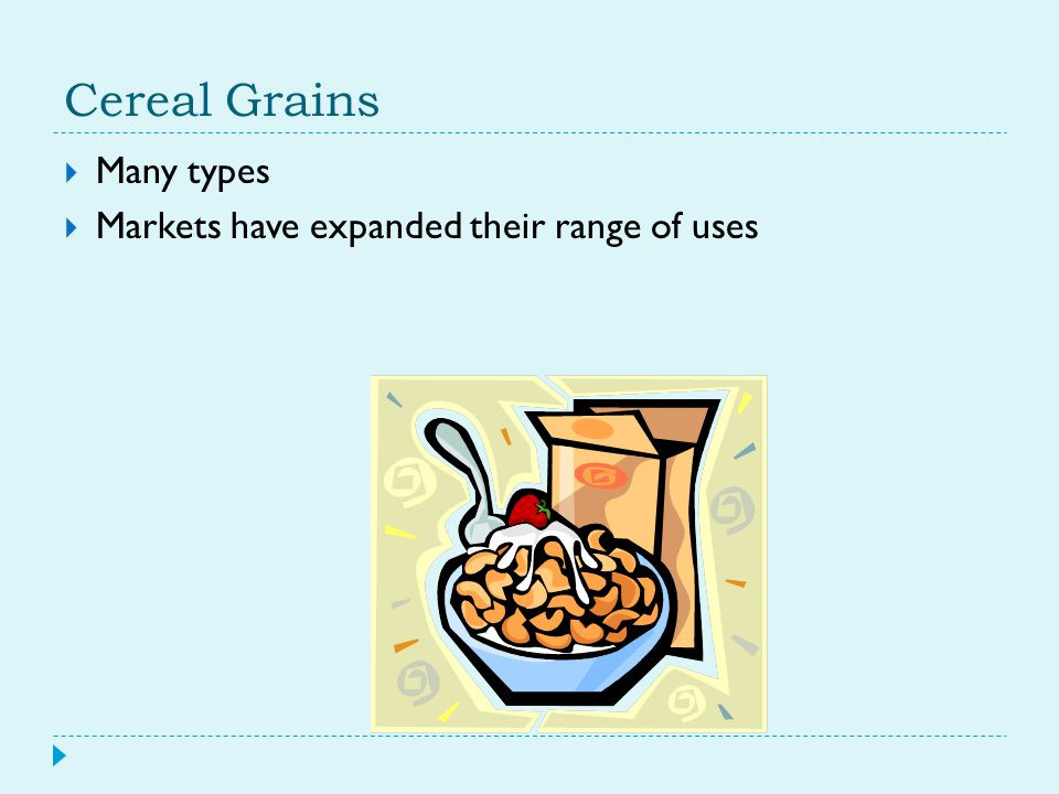Cereal Grains  Many types  Markets have expanded their range of uses