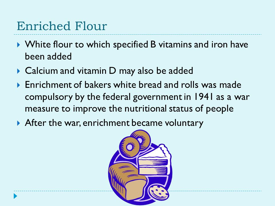 Enriched Flour  White flour to which specified B vitamins and iron have been added  Calcium and vitamin D may also be added  Enrichment of bakers w