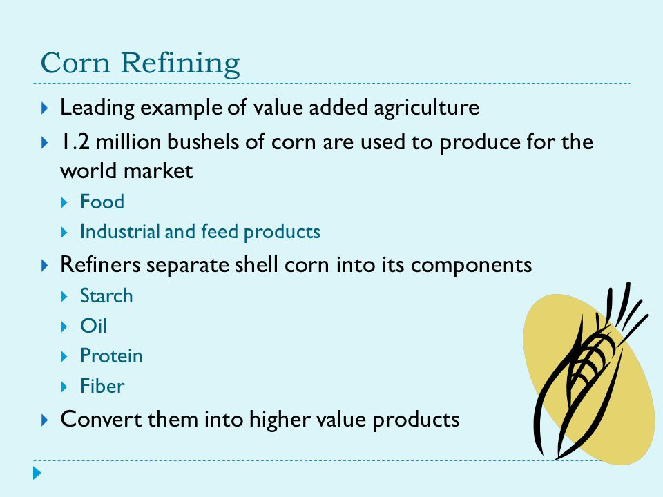  Leading example of value added agriculture  1.2 million bushels of corn are used to produce for the world market  Food  Industrial and feed products  Refiners separate shell corn into its components  Starch  Oil  Protein  Fiber  Convert them into higher value products
