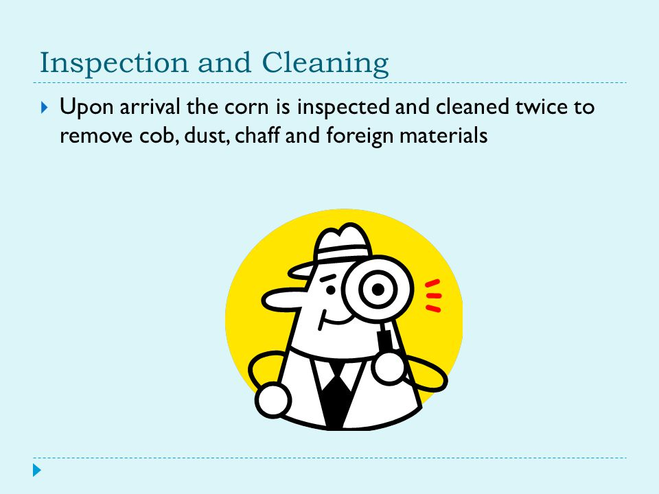 Inspection and Cleaning  Upon arrival the corn is inspected and cleaned twice to remove cob, dust, chaff and foreign materials