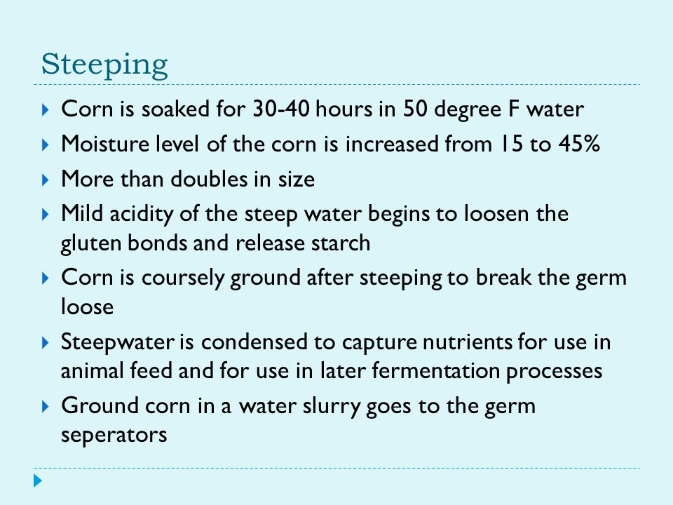 Steeping  Corn is soaked for 30-40 hours in 50 degree F water  Moisture level of the corn is increased from 15 to 45%  More than doubles in size 