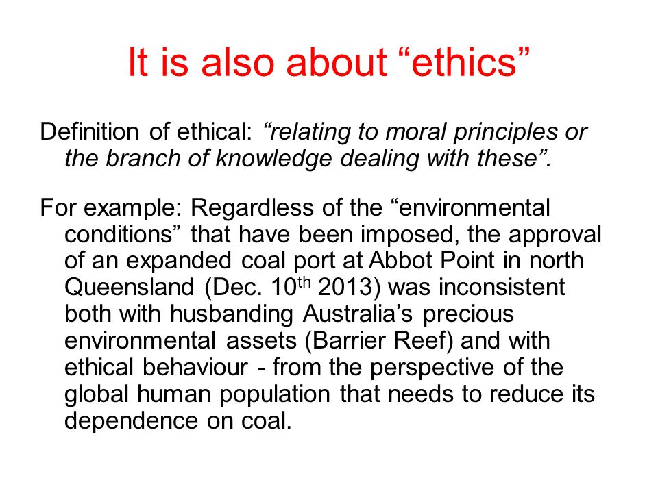 It is also about ethics Definition of ethical: relating to moral principles or the branch of knowledge dealing with these .