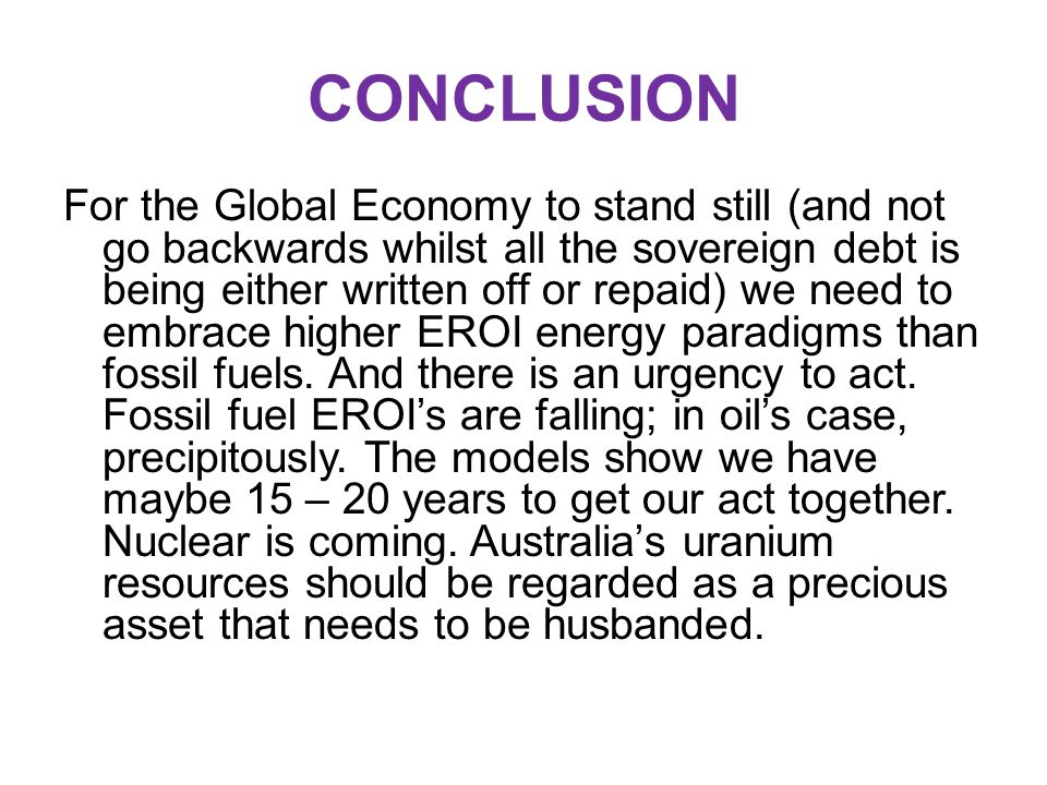 CONCLUSION For the Global Economy to stand still (and not go backwards whilst all the sovereign debt is being either written off or repaid) we need to embrace higher EROI energy paradigms than fossil fuels.